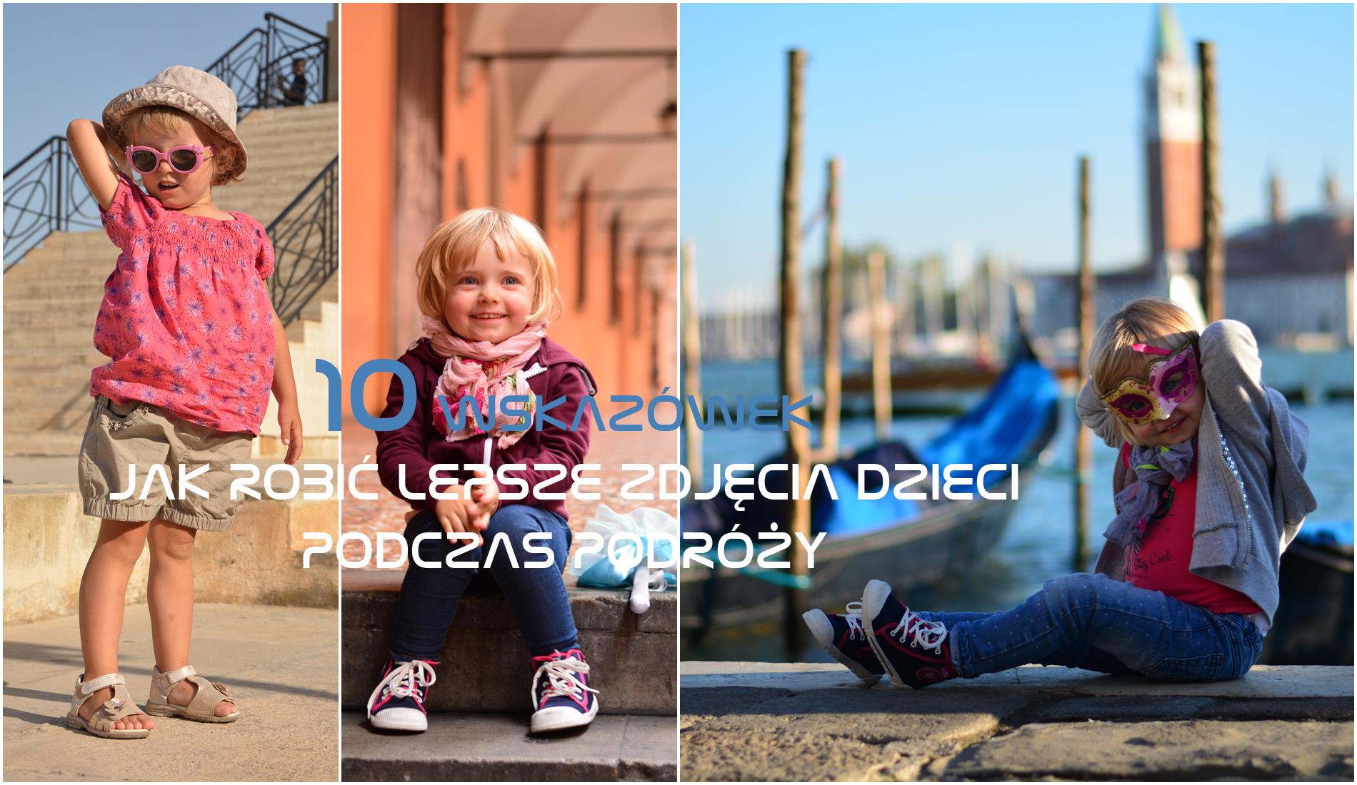 10 wskazówek, jak robić lepsze zdjęcia dzieci podczas podróży